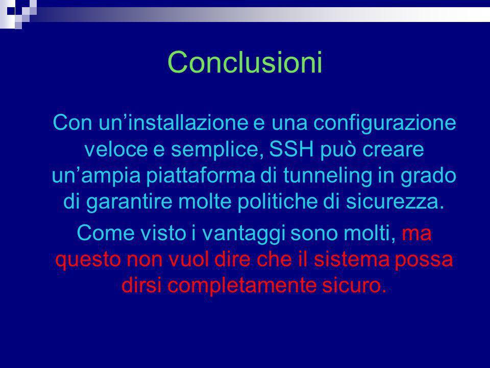 Conclusioni Con uninstallazione e una configurazione veloce e semplice, SSH può creare unampia piattaforma di tunneling in grado di garantire molte po