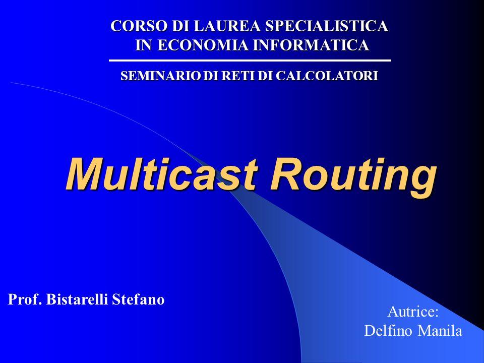 Multicast Routing Autrice: Delfino Manila CORSO DI LAUREA SPECIALISTICA IN ECONOMIA INFORMATICA SEMINARIO DI RETI DI CALCOLATORI Prof. Bistarelli Stef
