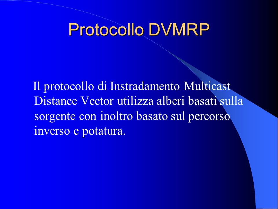 Protocollo DVMRP Il protocollo di Instradamento Multicast Distance Vector utilizza alberi basati sulla sorgente con inoltro basato sul percorso inverso e potatura.