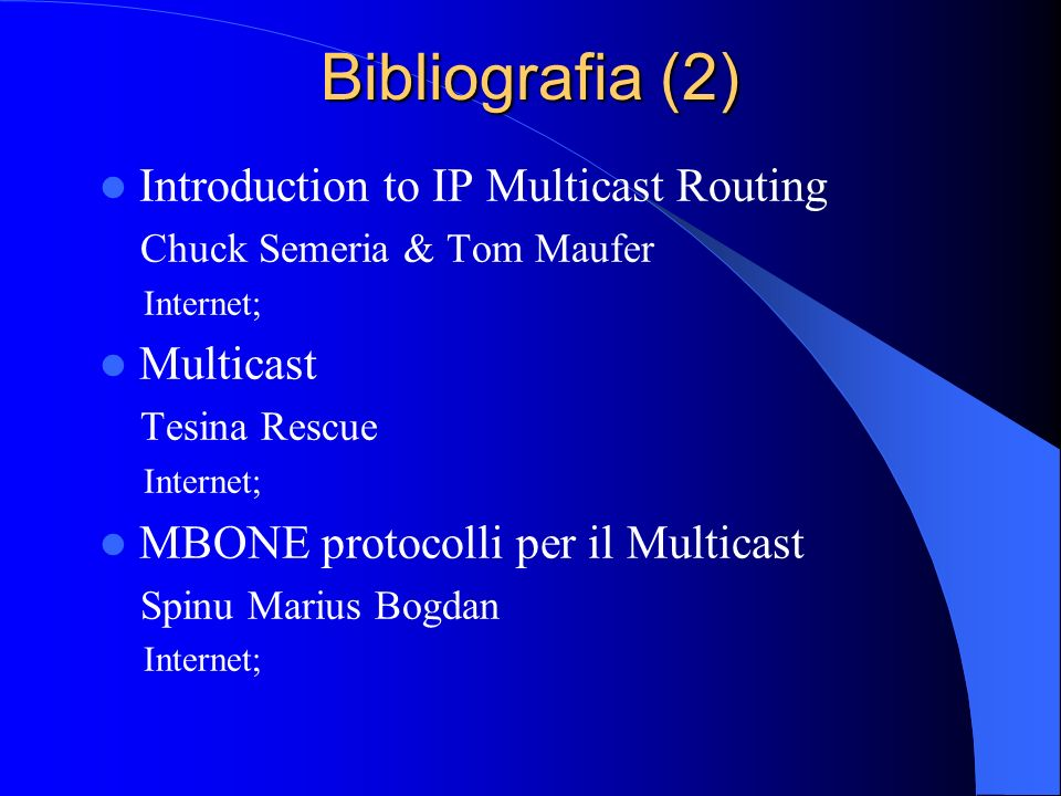 Bibliografia (2) Introduction to IP Multicast Routing Chuck Semeria & Tom Maufer Internet; Multicast Tesina Rescue Internet; MBONE protocolli per il Multicast Spinu Marius Bogdan Internet;