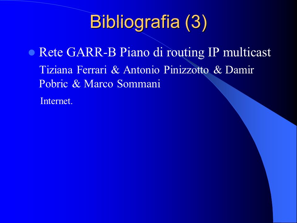 Bibliografia (3) Rete GARR-B Piano di routing IP multicast Tiziana Ferrari & Antonio Pinizzotto & Damir Pobric & Marco Sommani Internet.