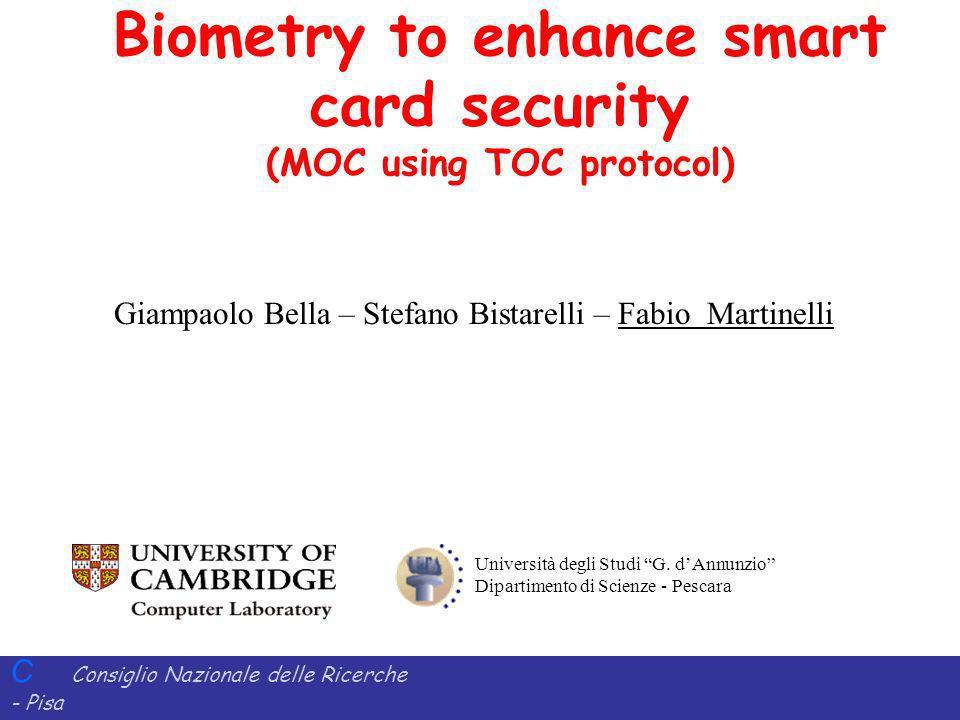C Consiglio Nazionale delle Ricerche - Pisa Iit Istituto di Informatica e Telematica Biometry to enhance smart card security (MOC using TOC protocol) Università degli Studi G.