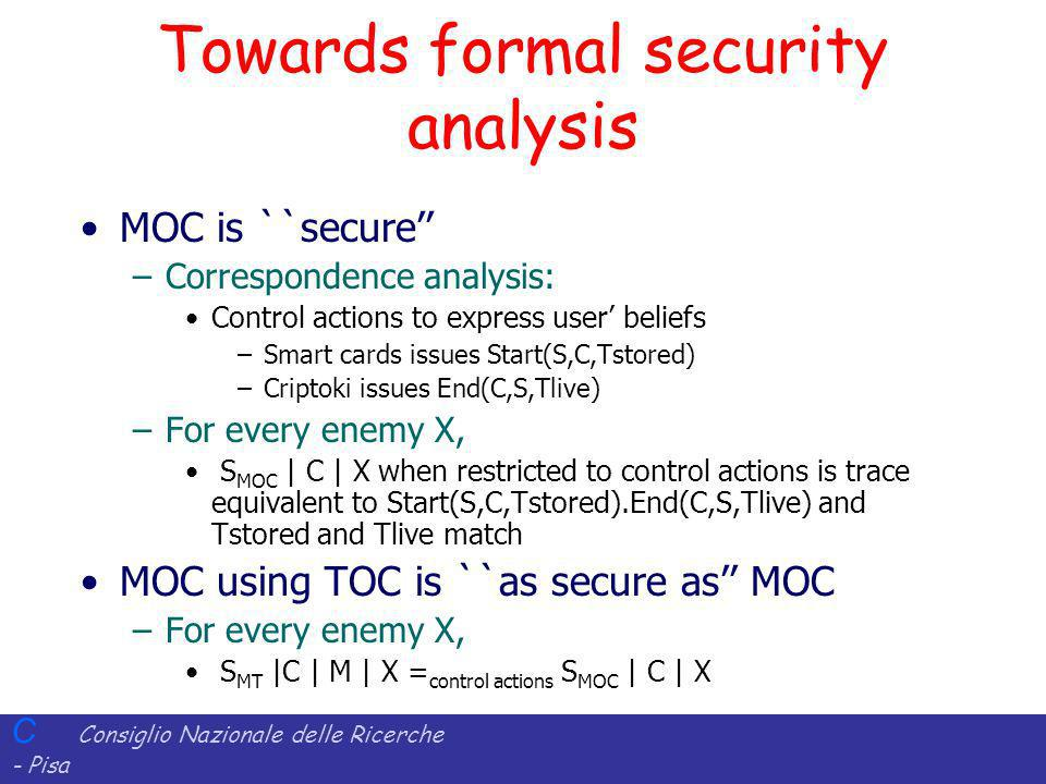 C Consiglio Nazionale delle Ricerche - Pisa Iit Istituto di Informatica e Telematica Towards formal security analysis MOC is ``secure –Correspondence analysis: Control actions to express user beliefs –Smart cards issues Start(S,C,Tstored) –Criptoki issues End(C,S,Tlive) –For every enemy X, S MOC | C | X when restricted to control actions is trace equivalent to Start(S,C,Tstored).End(C,S,Tlive) and Tstored and Tlive match MOC using TOC is ``as secure as MOC –For every enemy X, S MT |C | M | X = control actions S MOC | C | X