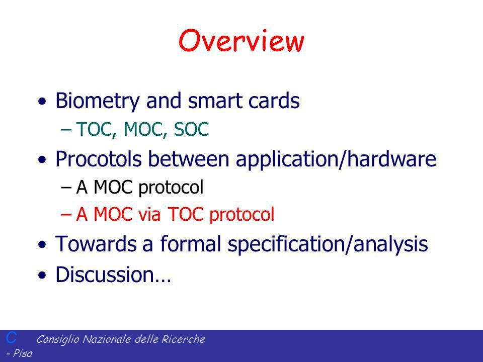 C Consiglio Nazionale delle Ricerche - Pisa Iit Istituto di Informatica e Telematica Overview Biometry and smart cards –TOC, MOC, SOC Procotols between application/hardware –A MOC protocol –A MOC via TOC protocol Towards a formal specification/analysis Discussion…