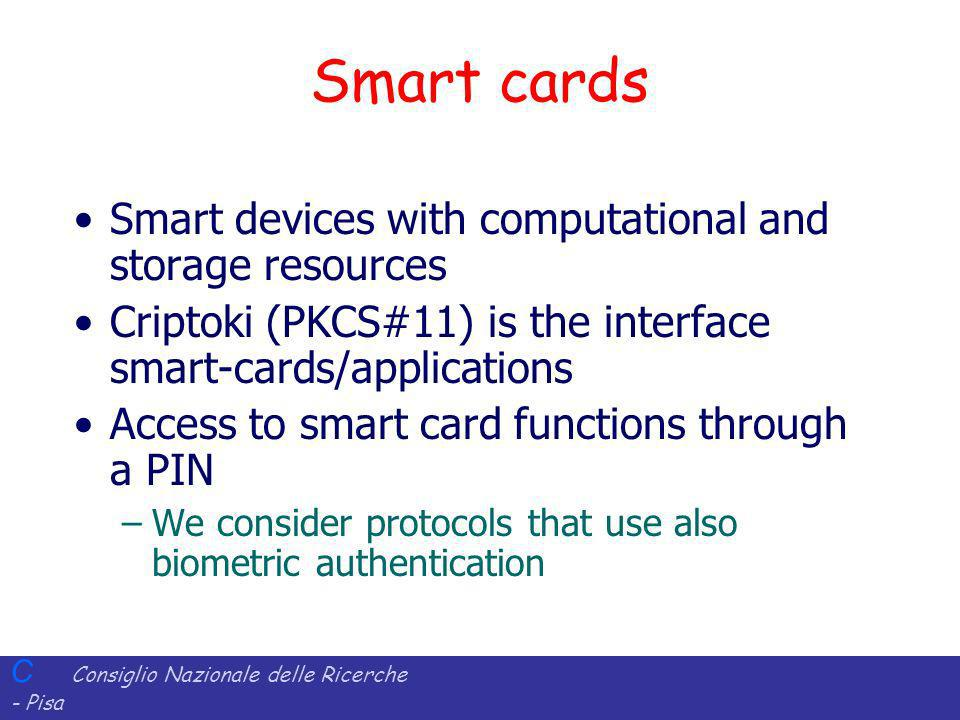 C Consiglio Nazionale delle Ricerche - Pisa Iit Istituto di Informatica e Telematica Smart cards Smart devices with computational and storage resources Criptoki (PKCS#11) is the interface smart-cards/applications Access to smart card functions through a PIN –We consider protocols that use also biometric authentication