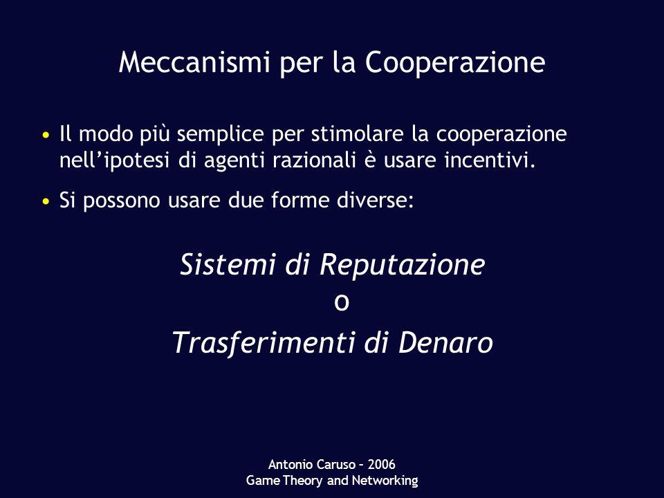 Antonio Caruso – 2006 Game Theory and Networking Meccanismi per la Cooperazione Il modo più semplice per stimolare la cooperazione nellipotesi di agenti razionali è usare incentivi.