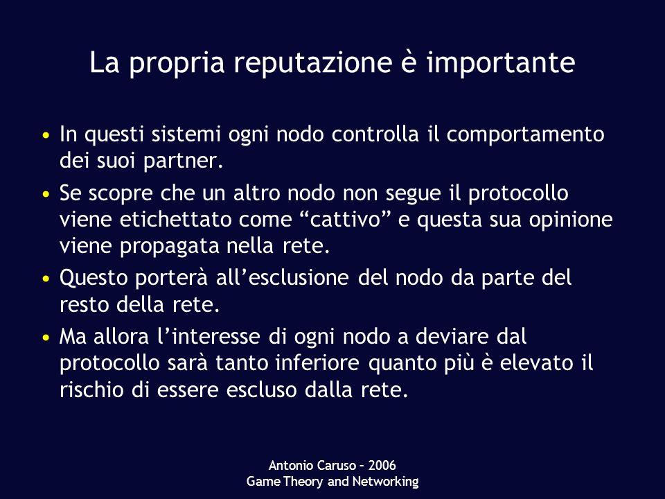 Antonio Caruso – 2006 Game Theory and Networking La propria reputazione è importante In questi sistemi ogni nodo controlla il comportamento dei suoi partner.
