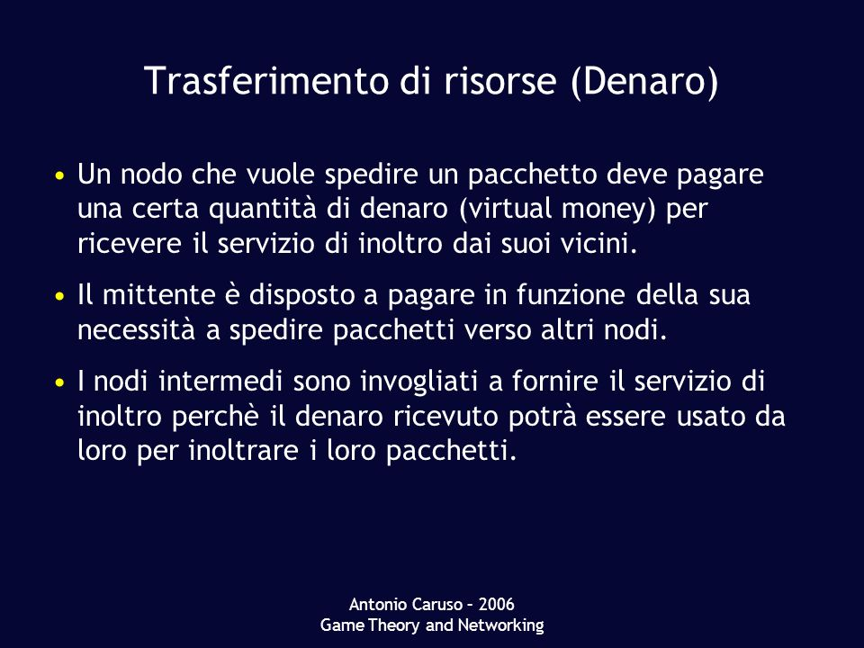 Antonio Caruso – 2006 Game Theory and Networking Trasferimento di risorse (Denaro) Un nodo che vuole spedire un pacchetto deve pagare una certa quantità di denaro (virtual money) per ricevere il servizio di inoltro dai suoi vicini.