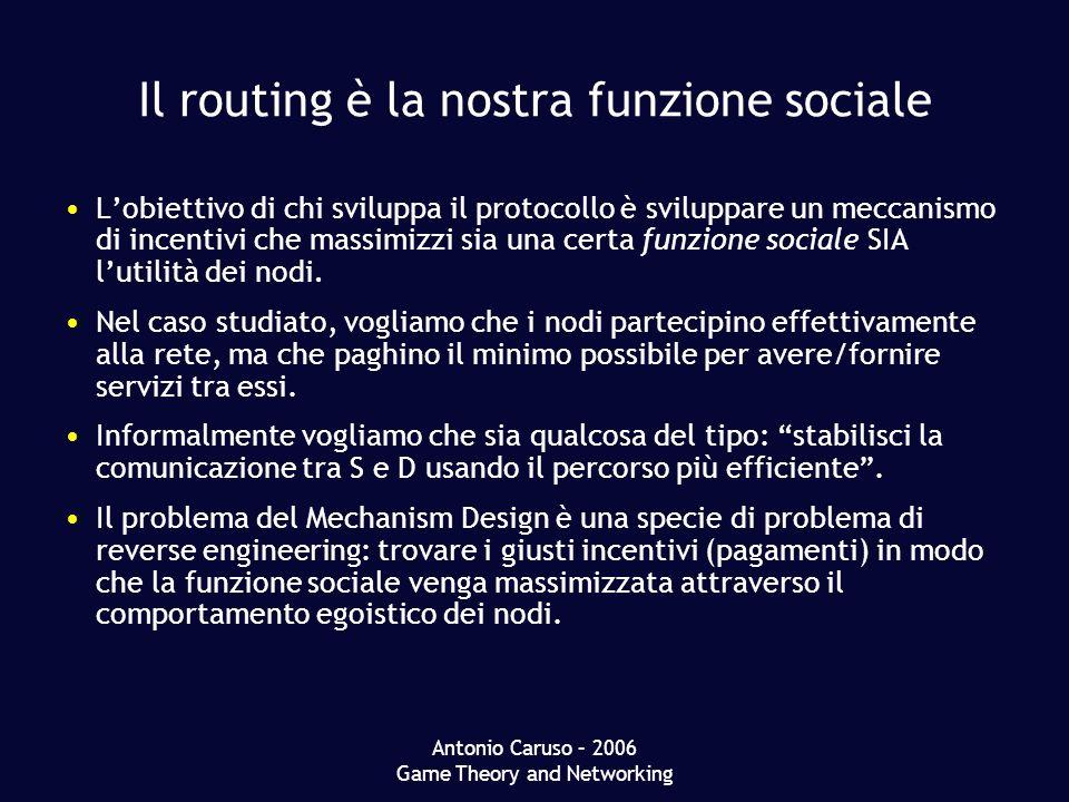 Antonio Caruso – 2006 Game Theory and Networking Il routing è la nostra funzione sociale Lobiettivo di chi sviluppa il protocollo è sviluppare un meccanismo di incentivi che massimizzi sia una certa funzione sociale SIA lutilità dei nodi.