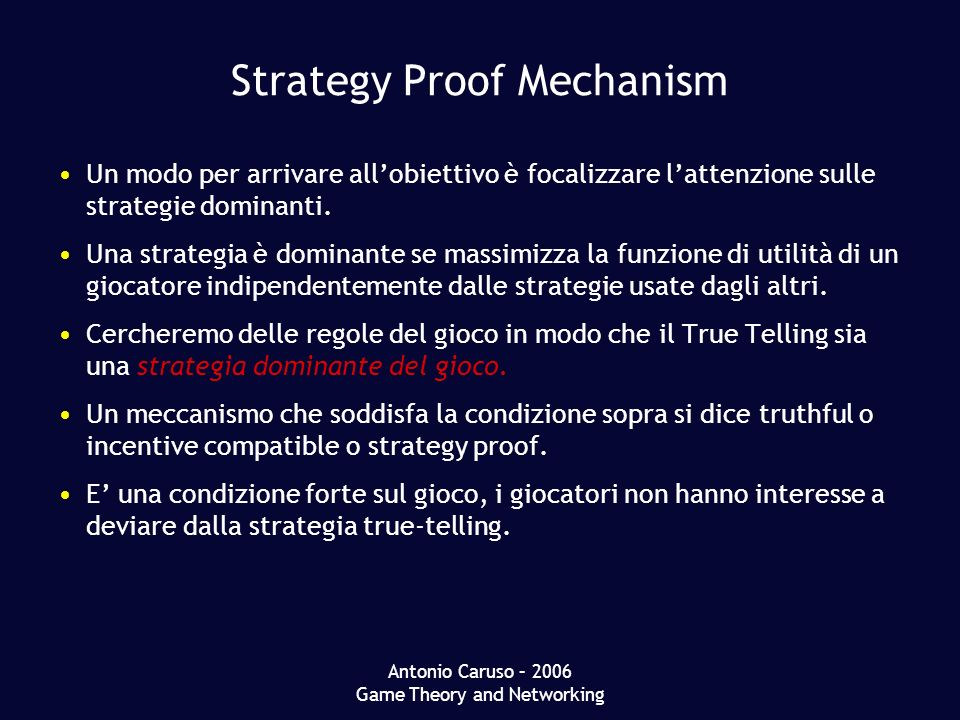 Antonio Caruso – 2006 Game Theory and Networking Strategy Proof Mechanism Un modo per arrivare allobiettivo è focalizzare lattenzione sulle strategie dominanti.
