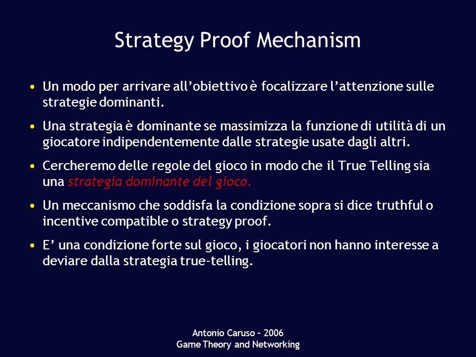Antonio Caruso – 2006 Game Theory and Networking Strategy Proof Mechanism Un modo per arrivare allobiettivo è focalizzare lattenzione sulle strategie