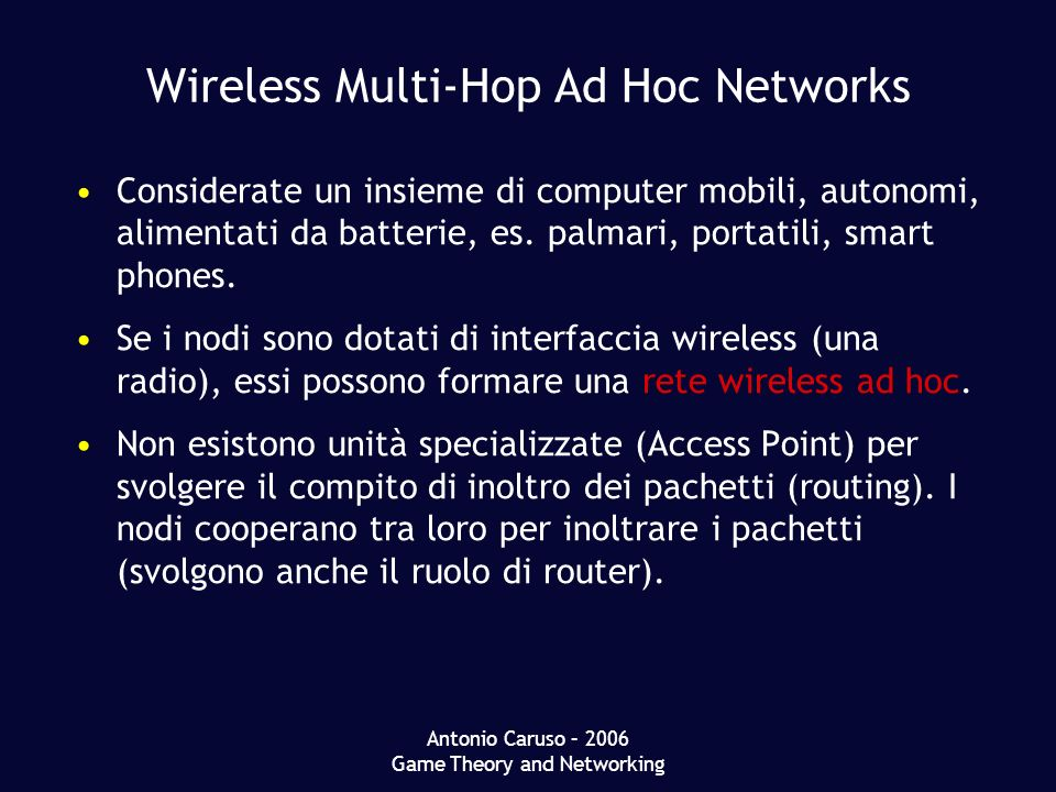 Antonio Caruso – 2006 Game Theory and Networking Wireless Multi-Hop Ad Hoc Networks Considerate un insieme di computer mobili, autonomi, alimentati da batterie, es.