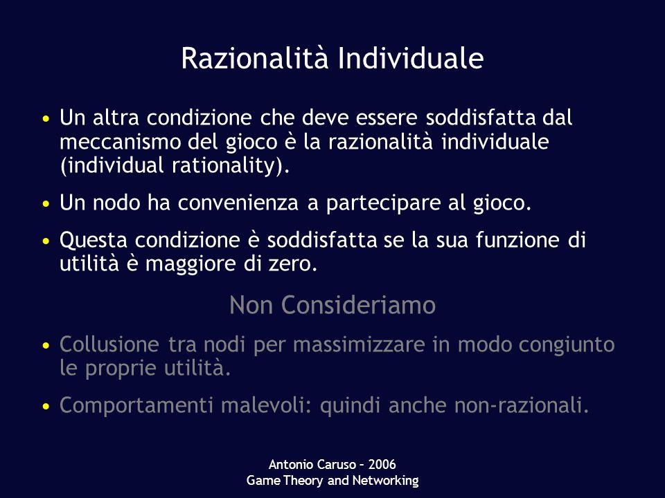 Antonio Caruso – 2006 Game Theory and Networking Razionalità Individuale Un altra condizione che deve essere soddisfatta dal meccanismo del gioco è la razionalità individuale (individual rationality).
