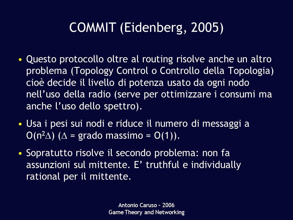 Antonio Caruso – 2006 Game Theory and Networking COMMIT (Eidenberg, 2005) Questo protocollo oltre al routing risolve anche un altro problema (Topology Control o Controllo della Topologia) cioè decide il livello di potenza usato da ogni nodo nelluso della radio (serve per ottimizzare i consumi ma anche luso dello spettro).
