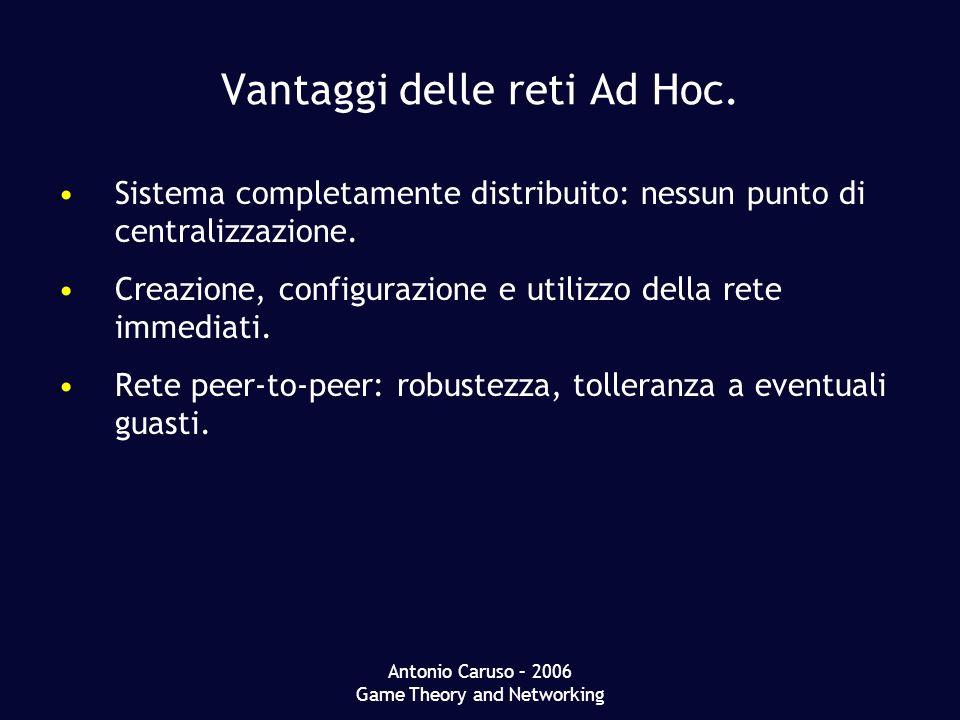 Antonio Caruso – 2006 Game Theory and Networking Vantaggi delle reti Ad Hoc. Sistema completamente distribuito: nessun punto di centralizzazione. Crea