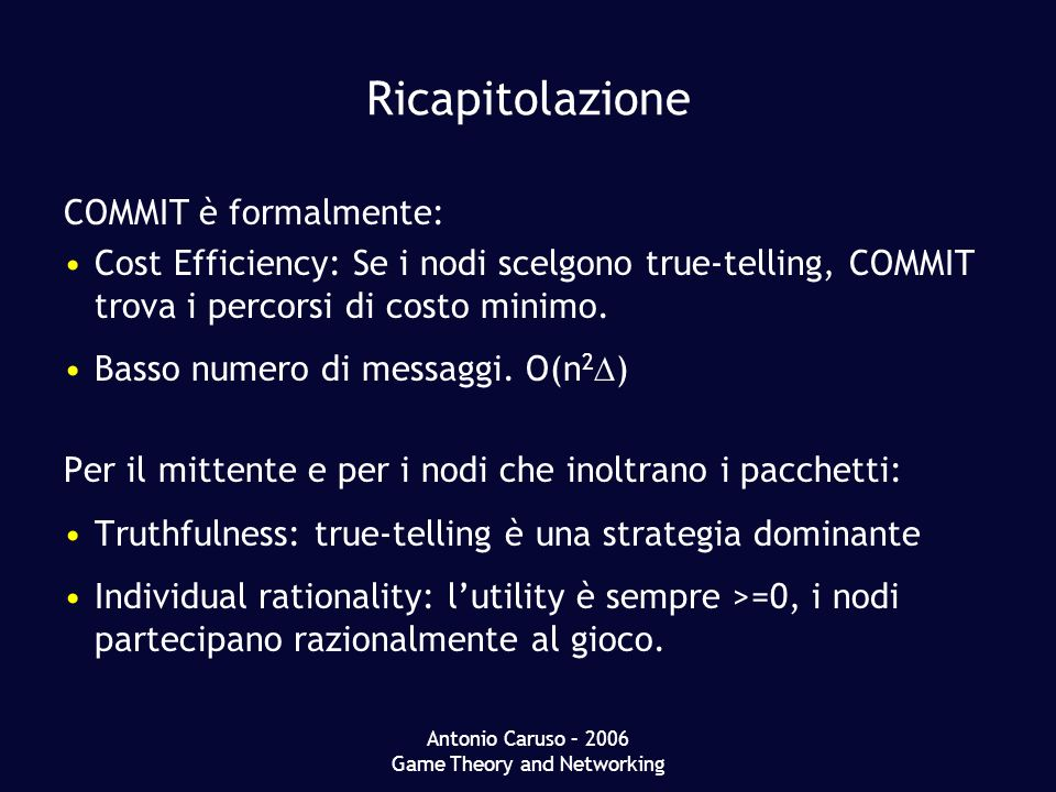 Antonio Caruso – 2006 Game Theory and Networking Ricapitolazione COMMIT è formalmente: Cost Efficiency: Se i nodi scelgono true-telling, COMMIT trova i percorsi di costo minimo.