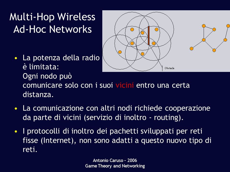 Antonio Caruso – 2006 Game Theory and Networking Multi-Hop Wireless Ad-Hoc Networks La potenza della radio è limitata: Ogni nodo può comunicare solo con i suoi vicini entro una certa distanza.