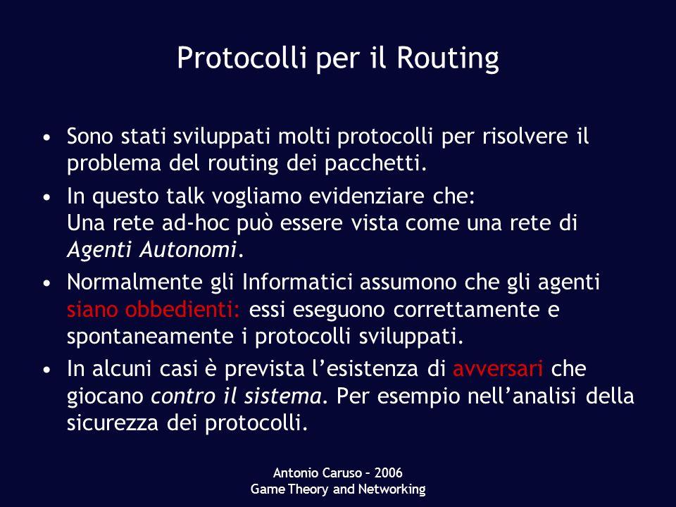 Antonio Caruso – 2006 Game Theory and Networking Protocolli per il Routing Sono stati sviluppati molti protocolli per risolvere il problema del routing dei pacchetti.
