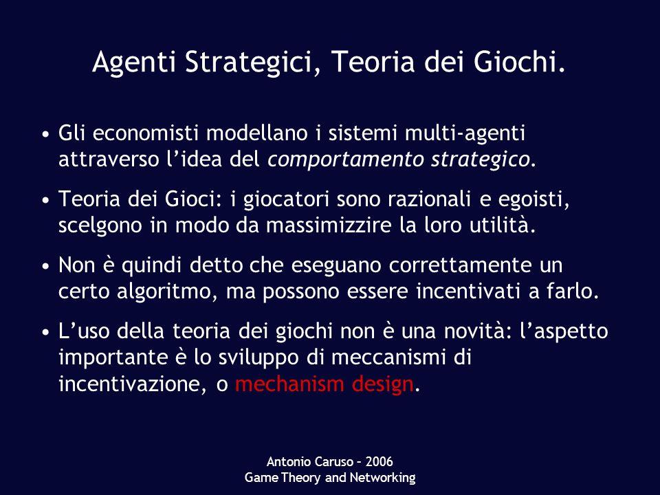 Antonio Caruso – 2006 Game Theory and Networking Agenti Strategici, Teoria dei Giochi. Gli economisti modellano i sistemi multi-agenti attraverso lide