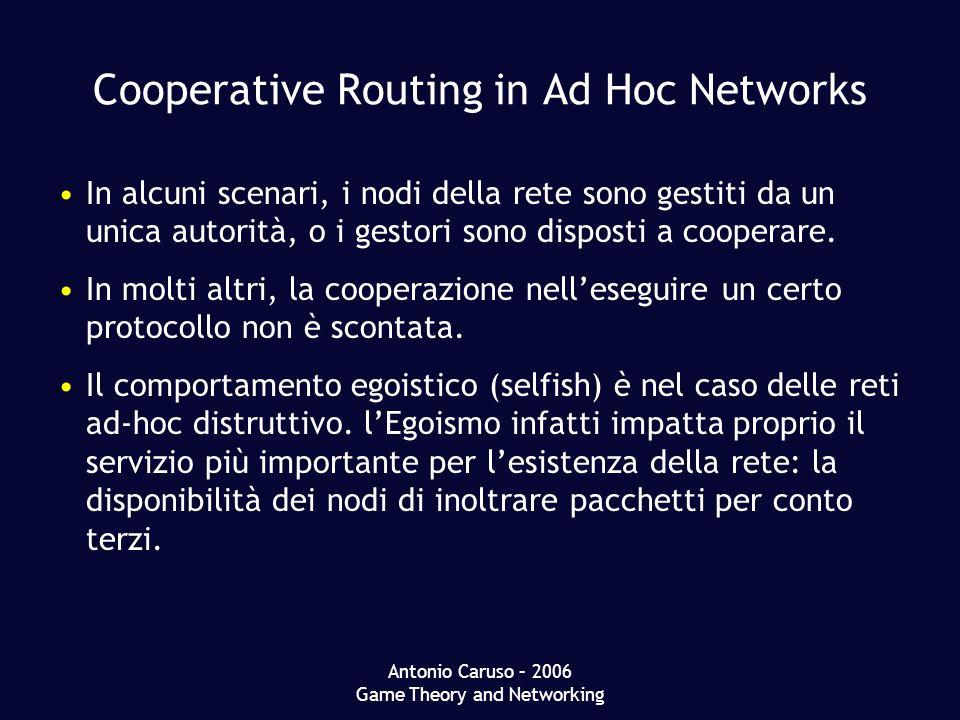 Antonio Caruso – 2006 Game Theory and Networking Cooperative Routing in Ad Hoc Networks In alcuni scenari, i nodi della rete sono gestiti da un unica autorità, o i gestori sono disposti a cooperare.
