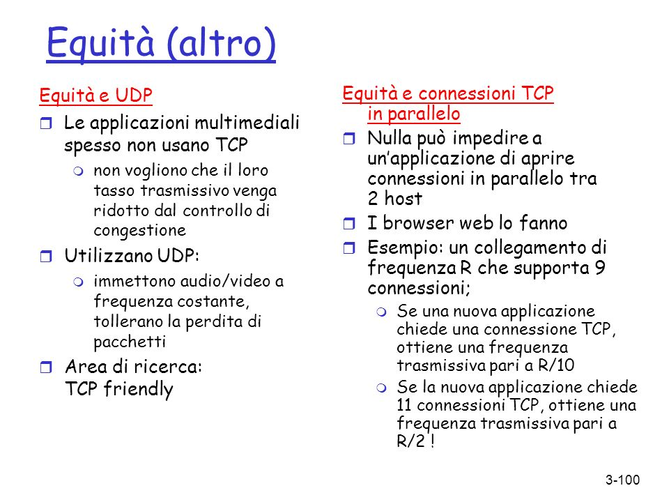3-100 Equità (altro) Equità e UDP r Le applicazioni multimediali spesso non usano TCP m non vogliono che il loro tasso trasmissivo venga ridotto dal c