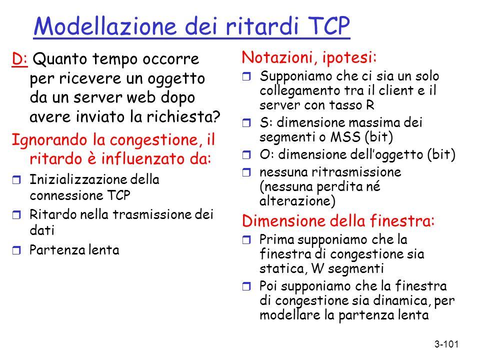 3-101 Modellazione dei ritardi TCP D: Quanto tempo occorre per ricevere un oggetto da un server web dopo avere inviato la richiesta? Ignorando la cong