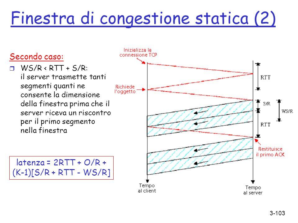 3-103 Finestra di congestione statica (2) Secondo caso: r WS/R < RTT + S/R: il server trasmette tanti segmenti quanti ne consente la dimensione della