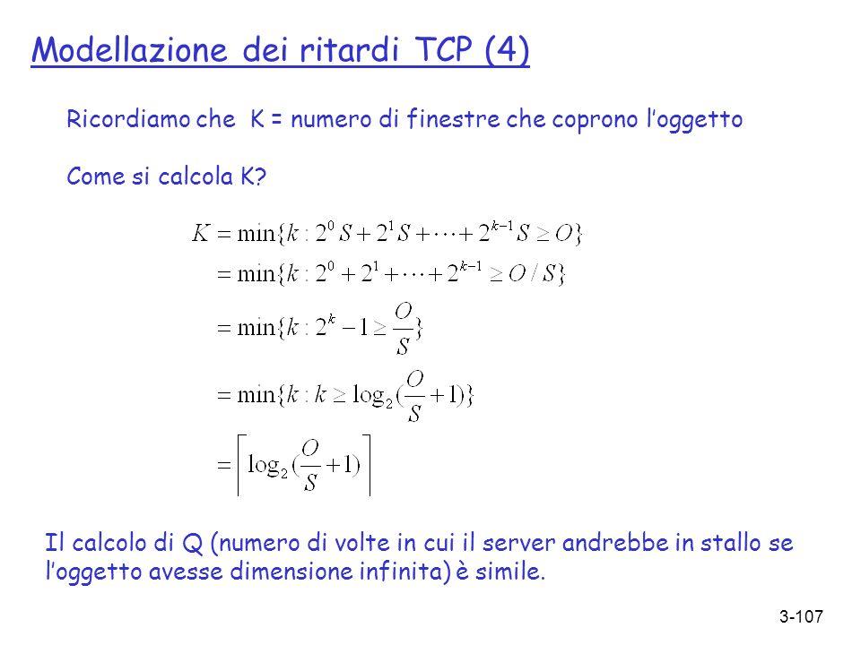 3-107 Modellazione dei ritardi TCP (4) Il calcolo di Q (numero di volte in cui il server andrebbe in stallo se loggetto avesse dimensione infinita) è