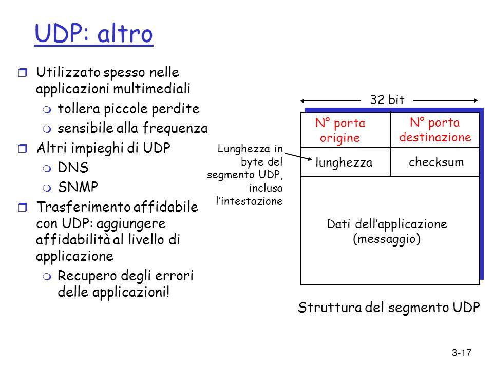 3-17 UDP: altro r Utilizzato spesso nelle applicazioni multimediali m tollera piccole perdite m sensibile alla frequenza r Altri impieghi di UDP m DNS