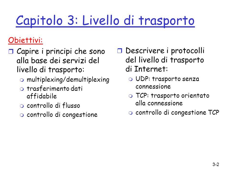 3-3 Capitolo 3: Livello di trasporto r 3.1 Servizi a livello di trasporto r 3.2 Multiplexing e demultiplexing r 3.3 Trasporto senza connessione: UDP r 3.4 Principi del trasferimento dati affidabile r 3.5 Trasporto orientato alla connessione: TCP m struttura dei segmenti m trasferimento dati affidabile m controllo di flusso m gestione della connessione r 3.6 Principi sul controllo di congestione r 3.7 Controllo di congestione TCP