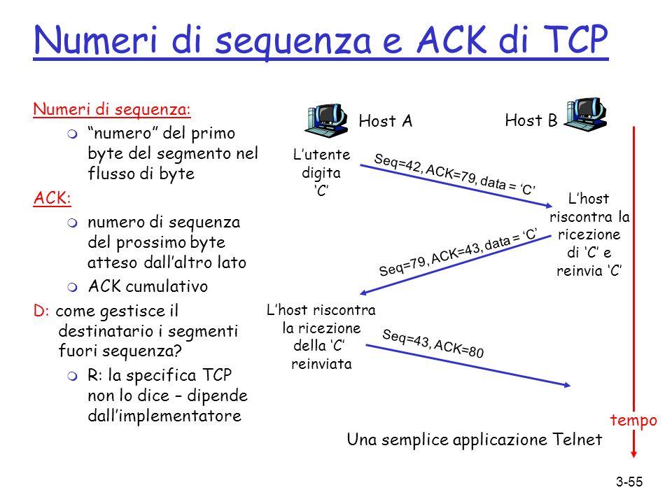 3-55 Numeri di sequenza e ACK di TCP Numeri di sequenza: m numero del primo byte del segmento nel flusso di byte ACK: m numero di sequenza del prossim