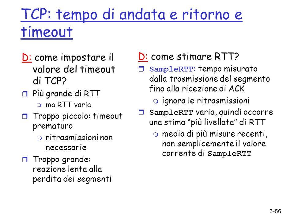 3-56 TCP: tempo di andata e ritorno e timeout D: come impostare il valore del timeout di TCP? r Più grande di RTT m ma RTT varia r Troppo piccolo: tim