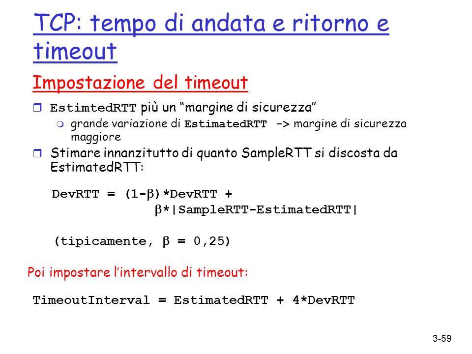 3-59 TCP: tempo di andata e ritorno e timeout Impostazione del timeout EstimtedRTT più un margine di sicurezza grande variazione di EstimatedRTT -> ma