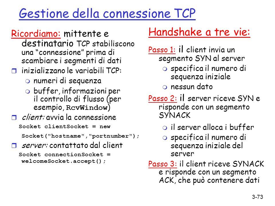 3-73 Gestione della connessione TCP Ricordiamo: mittente e destinatario TCP stabiliscono una connessione prima di scambiare i segmenti di dati r inizi