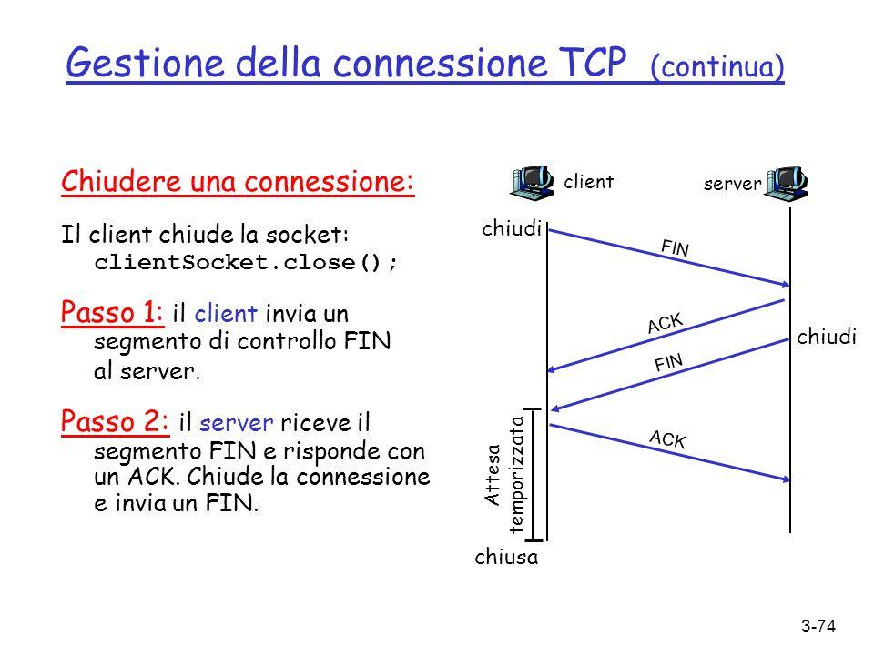 3-74 Gestione della connessione TCP (continua) Chiudere una connessione: Il client chiude la socket: clientSocket.close(); Passo 1: il client invia un