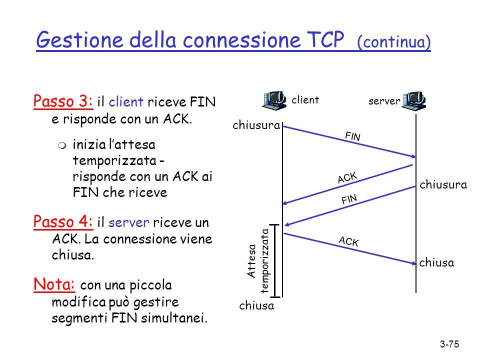 3-75 Gestione della connessione TCP (continua) Passo 3: il client riceve FIN e risponde con un ACK. m inizia lattesa temporizzata - risponde con un AC