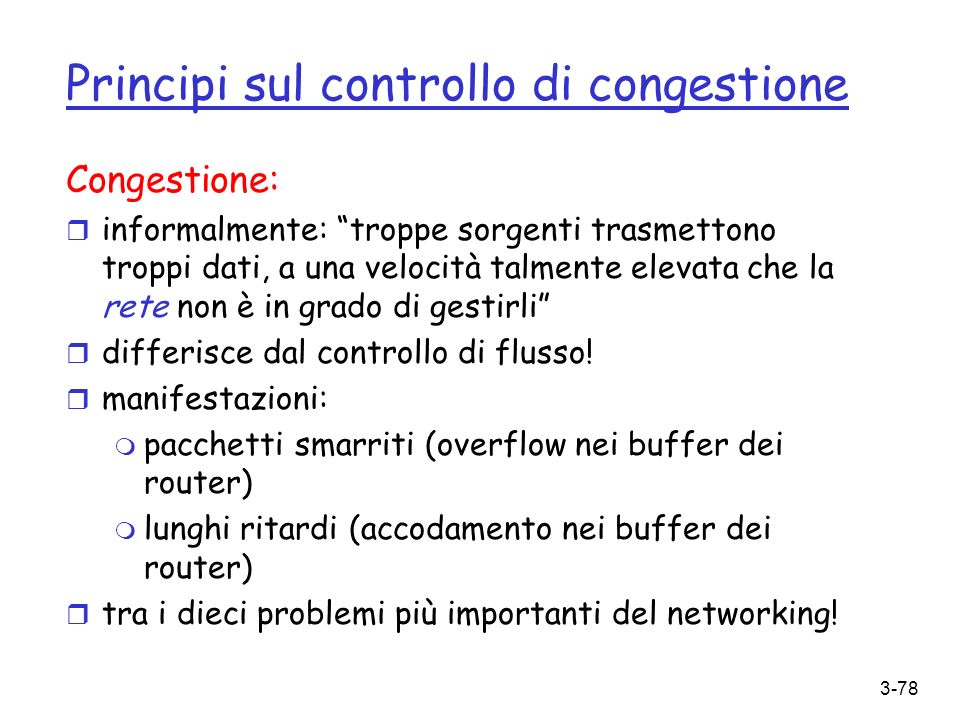 3-78 Principi sul controllo di congestione Congestione: r informalmente: troppe sorgenti trasmettono troppi dati, a una velocità talmente elevata che