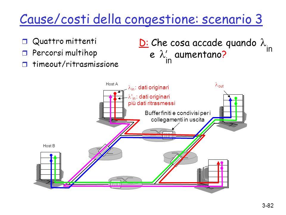 3-82 Cause/costi della congestione: scenario 3 r Quattro mittenti r Percorsi multihop r timeout/ritrasmissione in D: Che cosa accade quando e aumentan
