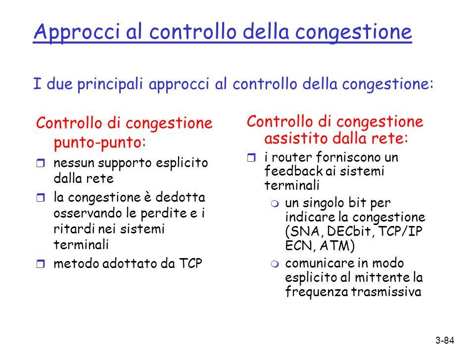 3-84 Approcci al controllo della congestione Controllo di congestione punto-punto: r nessun supporto esplicito dalla rete r la congestione è dedotta o