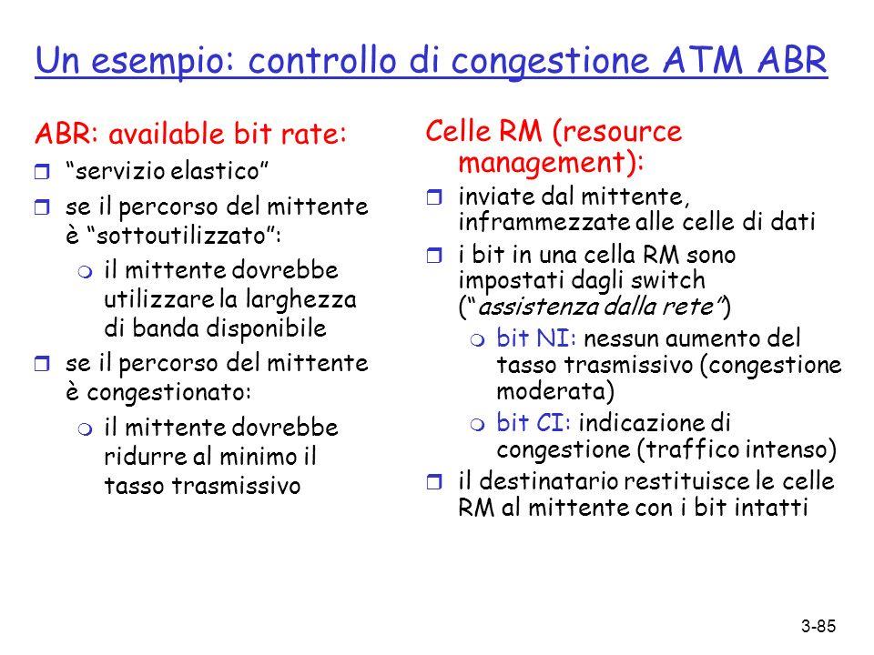 3-85 Un esempio: controllo di congestione ATM ABR ABR: available bit rate: r servizio elastico r se il percorso del mittente è sottoutilizzato: m il m