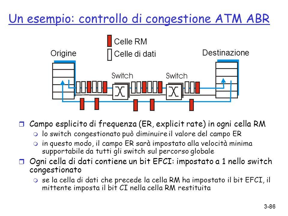 3-86 Un esempio: controllo di congestione ATM ABR r Campo esplicito di frequenza (ER, explicit rate) in ogni cella RM m lo switch congestionato può di