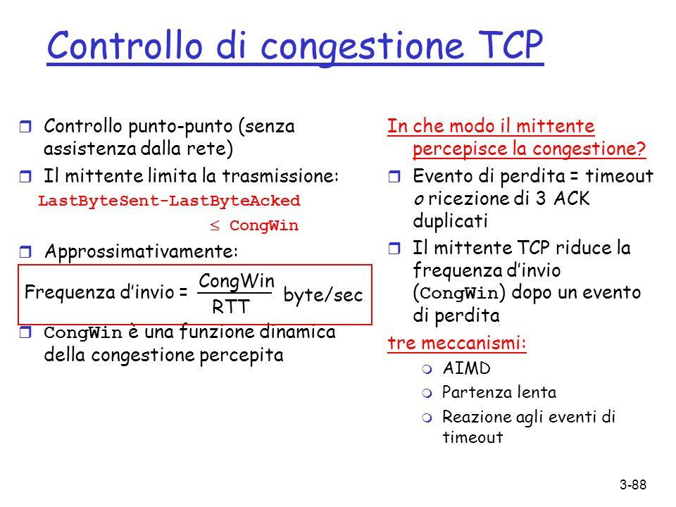 3-88 Controllo di congestione TCP r Controllo punto-punto (senza assistenza dalla rete) r Il mittente limita la trasmissione: LastByteSent-LastByteAck