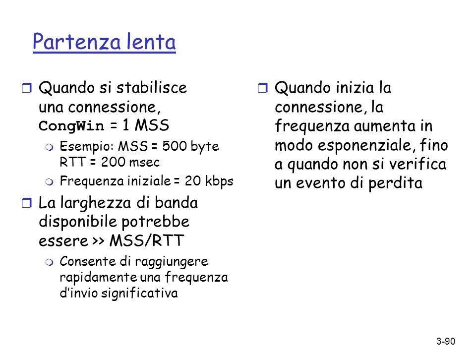 3-90 Partenza lenta Quando si stabilisce una connessione, CongWin = 1 MSS m Esempio: MSS = 500 byte RTT = 200 msec m Frequenza iniziale = 20 kbps r La