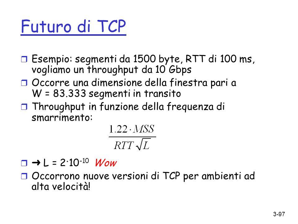 3-97 Futuro di TCP r Esempio: segmenti da 1500 byte, RTT di 100 ms, vogliamo un throughput da 10 Gbps r Occorre una dimensione della finestra pari a W