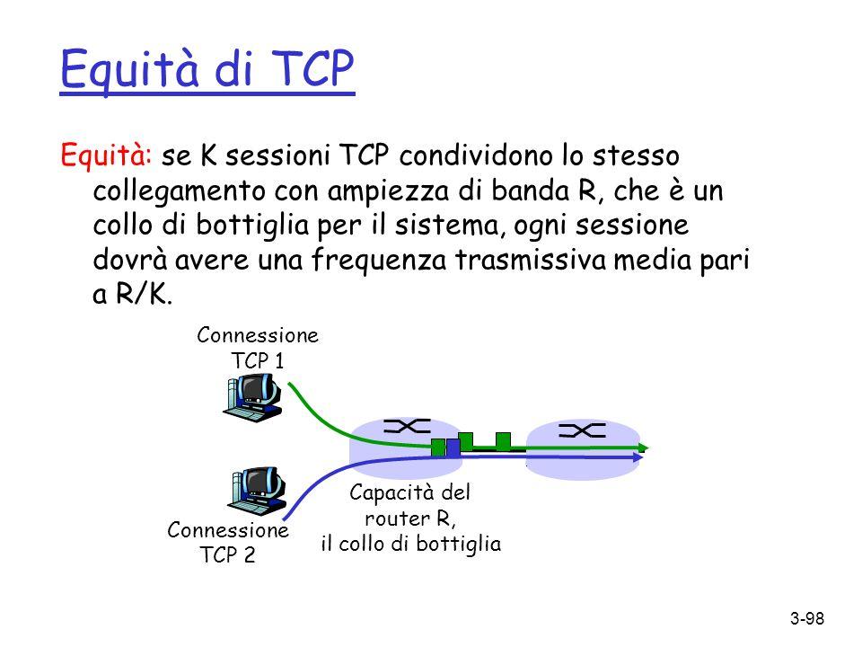 3-98 Equità: se K sessioni TCP condividono lo stesso collegamento con ampiezza di banda R, che è un collo di bottiglia per il sistema, ogni sessione d