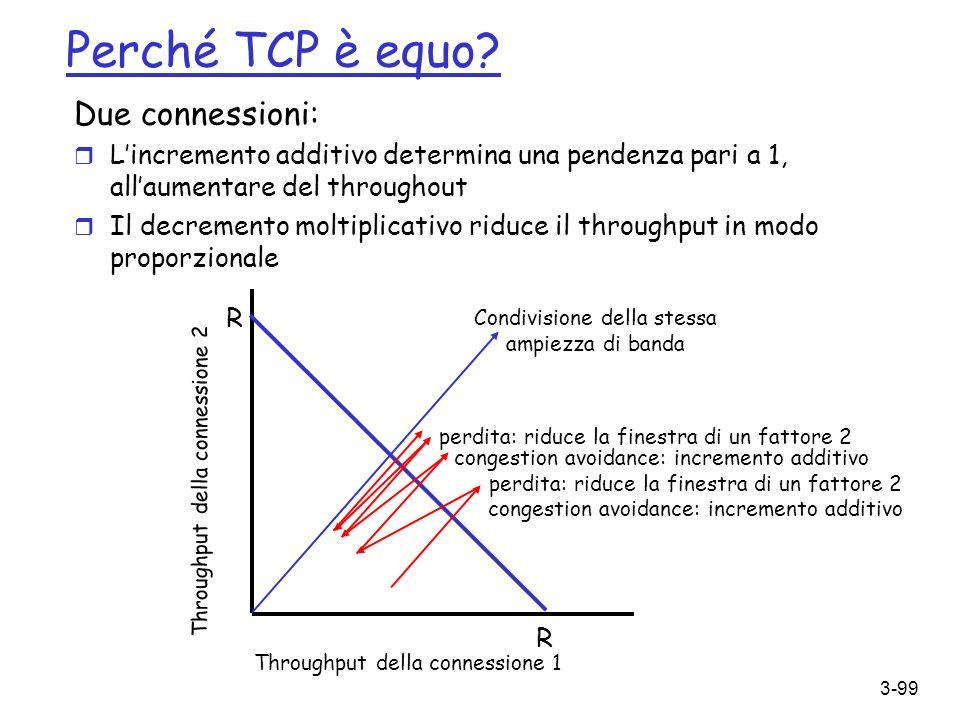 3-99 Perché TCP è equo? Due connessioni: r Lincremento additivo determina una pendenza pari a 1, allaumentare del throughout r Il decremento moltiplic