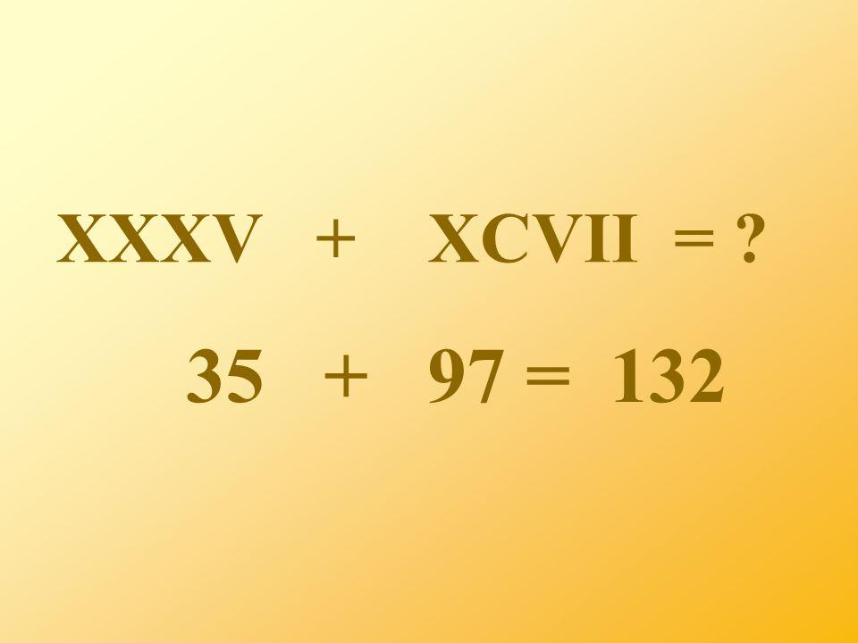XXXV + XCVII = ? 35 + 97 = 132