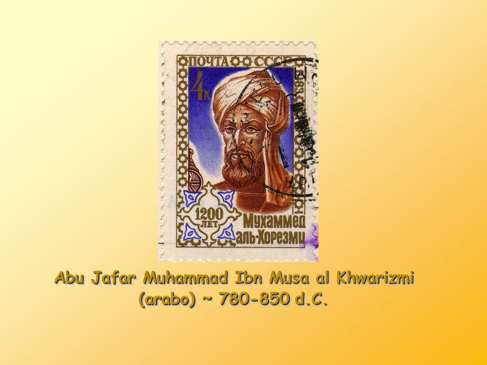 Abu Jafar Muhammad Ibn Musa al Khwarizmi (arabo) ˜ 780-850 d.C. Abu Jafar Muhammad Ibn Musa al Khwarizmi (arabo) ˜ 780-850 d.C.