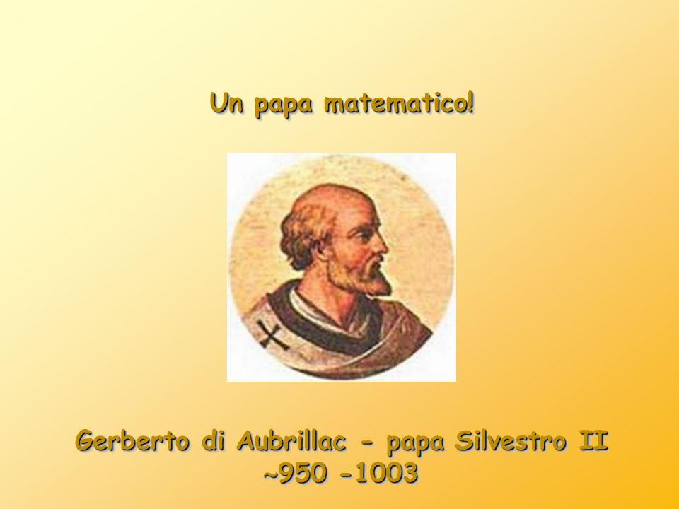 Un papa matematico! Gerberto di Aubrillac - papa Silvestro II 950 -1003 950 -1003 Gerberto di Aubrillac - papa Silvestro II 950 -1003 950 -1003