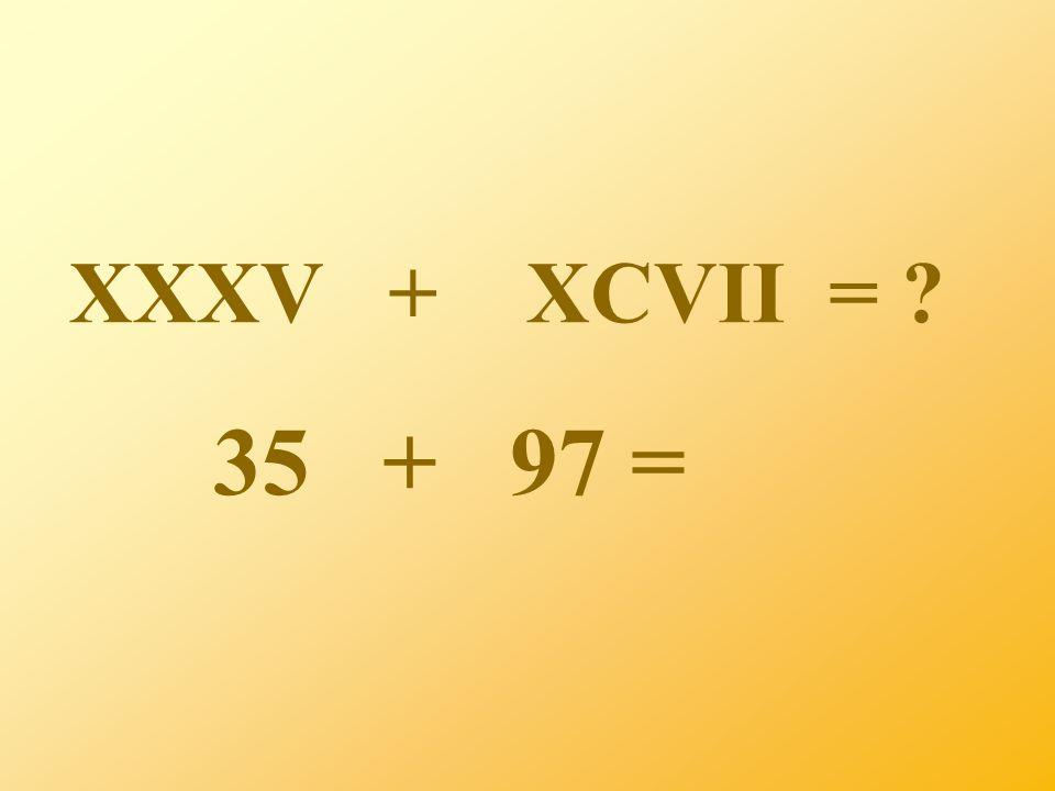 XXXV + XCVII = ? 35 + 97 =